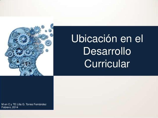 Ubicación en el Desarrollo Curricular  M en C y TE Lilia G. Torres Fernández Febrero, 2014