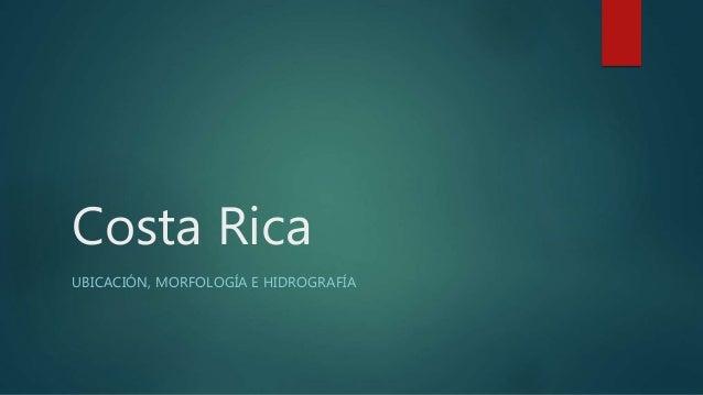 Costa Rica UBICACIÓN, MORFOLOGÍA E HIDROGRAFÍA