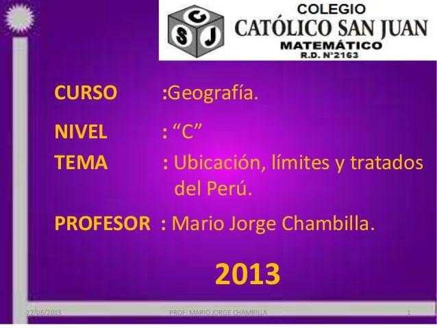 """CURSO :Geografía.NIVEL : """"C""""TEMA : Ubicación, límites y tratadosdel Perú.PROFESOR : Mario Jorge Chambilla.201322/06/2013 P..."""