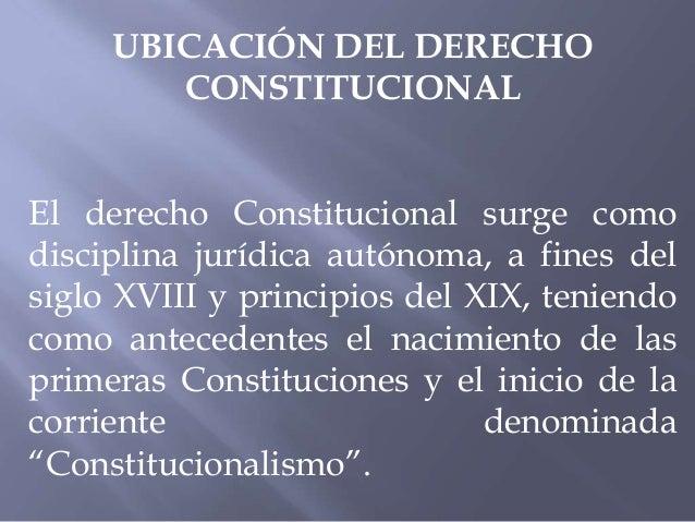 UBICACIÓN DEL DERECHO CONSTITUCIONAL El derecho Constitucional surge como disciplina jurídica autónoma, a fines del siglo ...