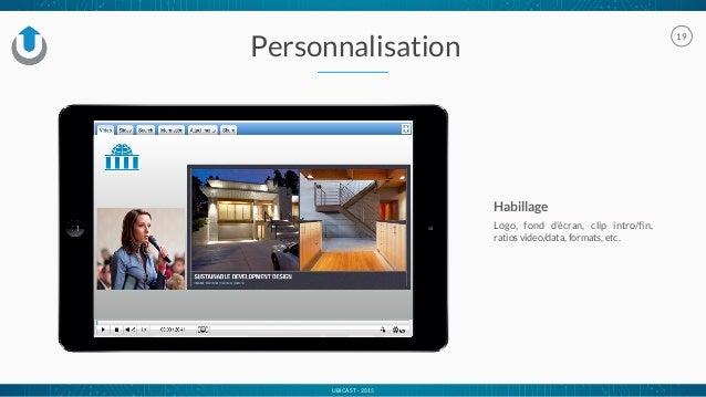 UBICAST - 2015 Personnalisation 19 Habillage Logo, fond d'écran, clip intro/fin, ratios video/data, formats, etc.