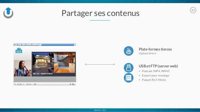 UBICAST - 2015 Partager ses contenus 23 USB et FTP (server web) • Podcast (MP4, WMV) • Export pour montage • Paquet Rich M...