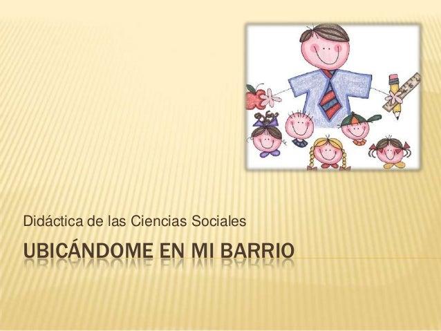 UBICÁNDOME EN MI BARRIO Didáctica de las Ciencias Sociales