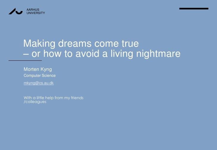 Making dreams come true– or how to avoid a living nightmare <br />Morten Kyng<br />Computer Science<br />mkyng@cs.au.dk<br...