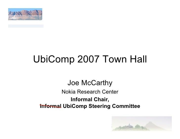 UbiComp 2007 Town Hall            Joe McCarthy          Nokia Research Center             Informal Chair,  Informal UbiCom...