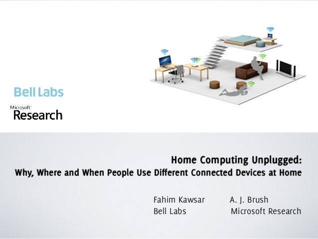 Home Computing Unplugged: Why, Where and When People Use Different Connected Devices at Home Fahim Kawsar A. J. Brush Bell...