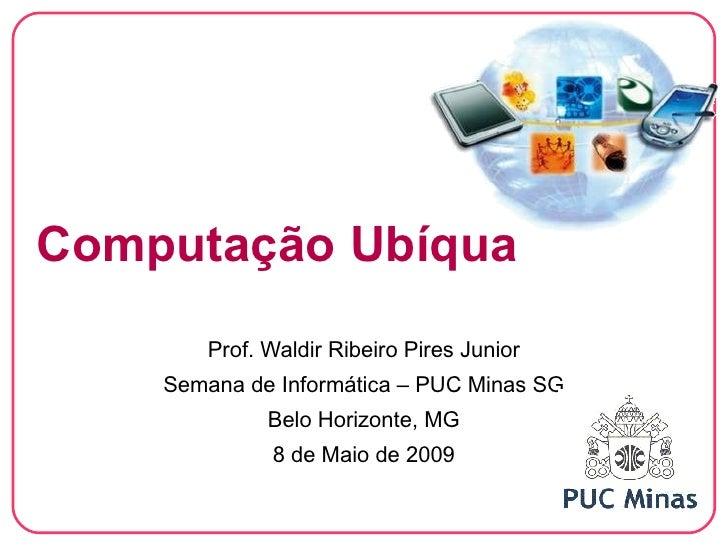 Computação Ubíqua         Prof. Waldir Ribeiro Pires Junior     Semana de Informática – PUC Minas SG               Belo Ho...
