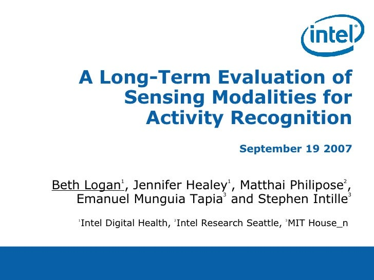 A Long-Term Evaluation of Sensing Modalities for Activity Recognition September 19 2007 Beth Logan 1 , Jennifer Healey 1 ,...