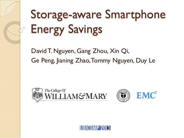 Storage-aware Smartphone Energy Savings David T. Nguyen, Gang Zhou, Xin Qi, Ge Peng, Jianing Zhao,Tommy Nguyen, Duy Le