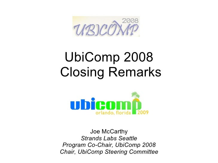 UbiComp 2008  Closing Remarks Joe McCarthy Strands Labs Seattle Program Co-Chair, UbiComp 2008 Chair, UbiComp Steering Com...