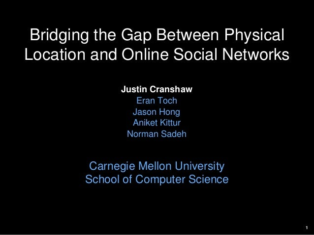 1 Bridging the Gap Between Physical Location and Online Social Networks Justin Cranshaw Eran Toch Jason Hong Aniket Kittur...
