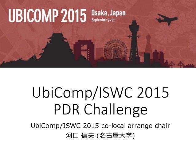 UbiComp/ISWC 2015 PDR Challenge UbiComp/ISWC 2015 co-local arrange chair 河口 信夫 (名古屋大学)