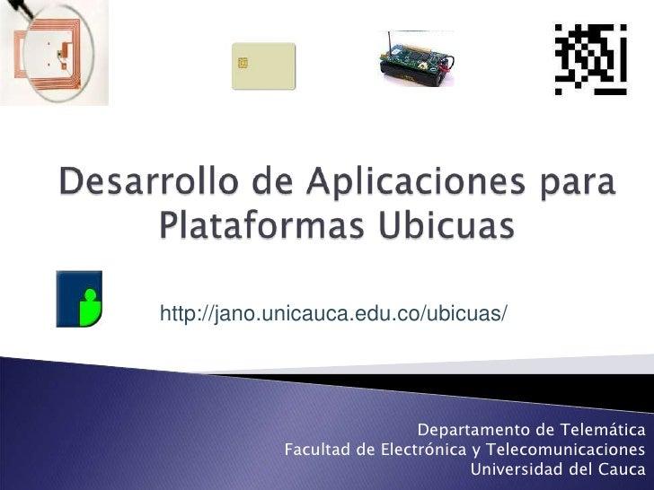 Desarrollo de Aplicaciones para Plataformas Ubicuas<br />http://jano.unicauca.edu.co/ubicuas/<br />Departamento de Telemát...