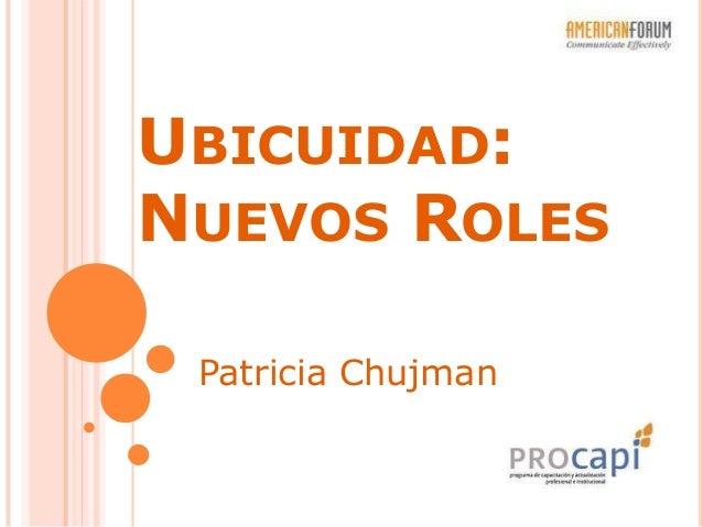 UBICUIDAD: NUEVOS ROLES Patricia Chujman