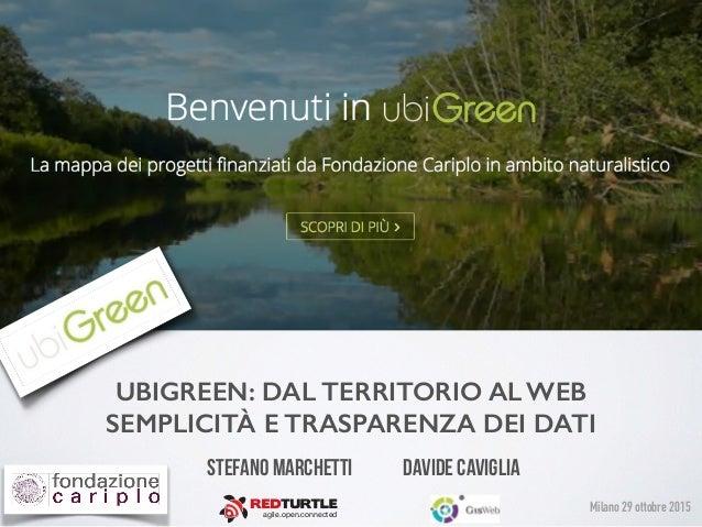 UBIGREEN: DAL TERRITORIO AL WEB SEMPLICITÀ E TRASPARENZA DEI DATI Stefano Marchetti Davide Caviglia agile.open.connected ...