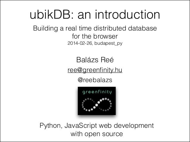 ubikDB: an introduction Building a real time distributed database for the browser 2014-02-26, budapest_py  Balázs Reé ree@...