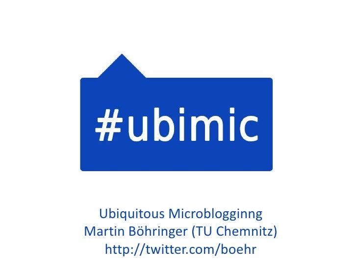 UbiquitousMicroblogginng<br />Martin Böhringer (TU Chemnitz)<br />http://twitter.com/boehr <br />