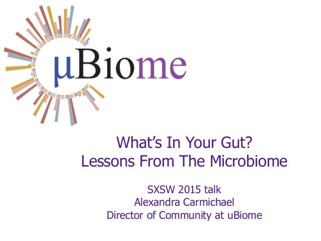 What's In Your Gut? Lessons From The Microbiome SXSW 2015 talk Alexandra Carmichael Director of Community at uBiome