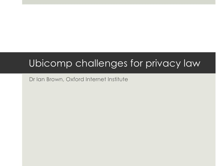 Ubicomp challenges for privacy law Dr Ian Brown, Oxford Internet Institute