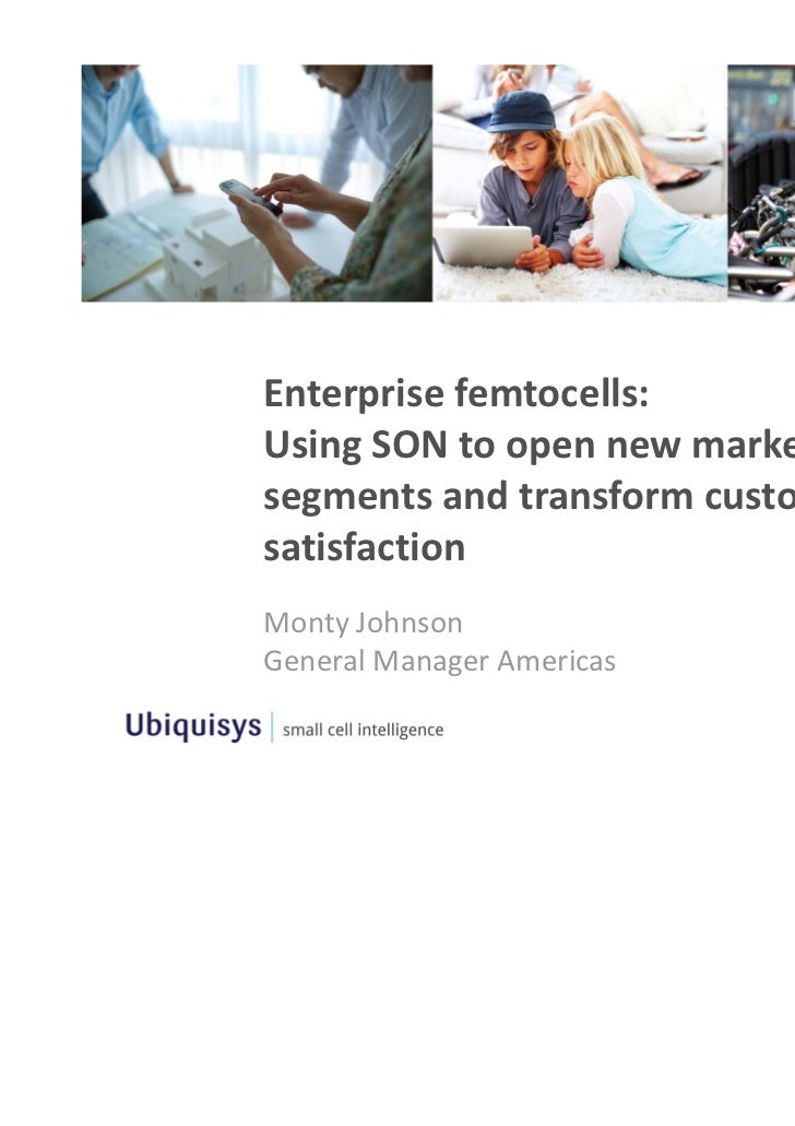 Enterprise femtocells: Using SON to open new market segments and transform customer satisfactionMonty JohnsonGeneral Manag...