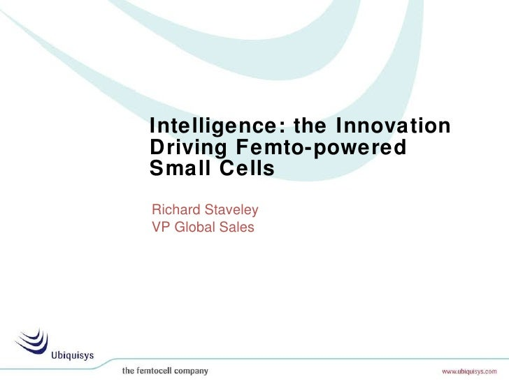 Intelligence: the Innovation Driving Femto-powered  Small Cells Richard Staveley VP Global Sales