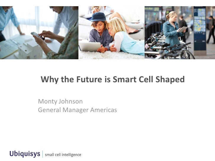 Why the Future is Smart Cell ShapedMonty JohnsonGeneral Manager Americas