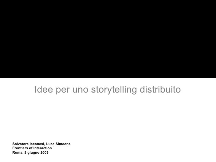Idee per uno storytelling distribuito Ubiquitous Anthropology Salvatore Iaconesi, Luca Simeone Frontiers of Interaction Ro...