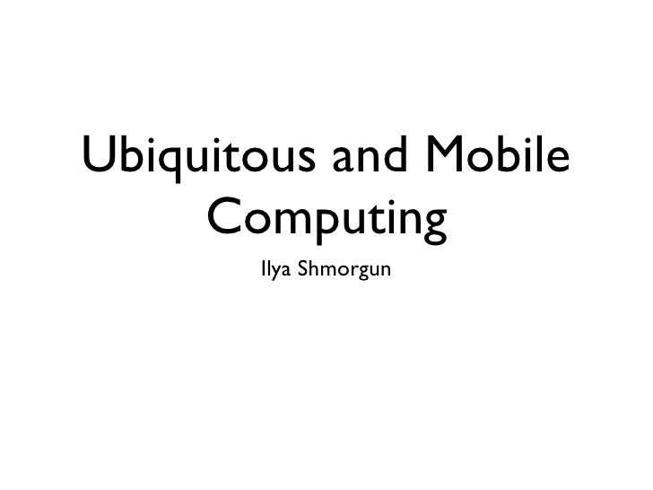 Ubiquitous and Mobile     Computing       Ilya Shmorgun