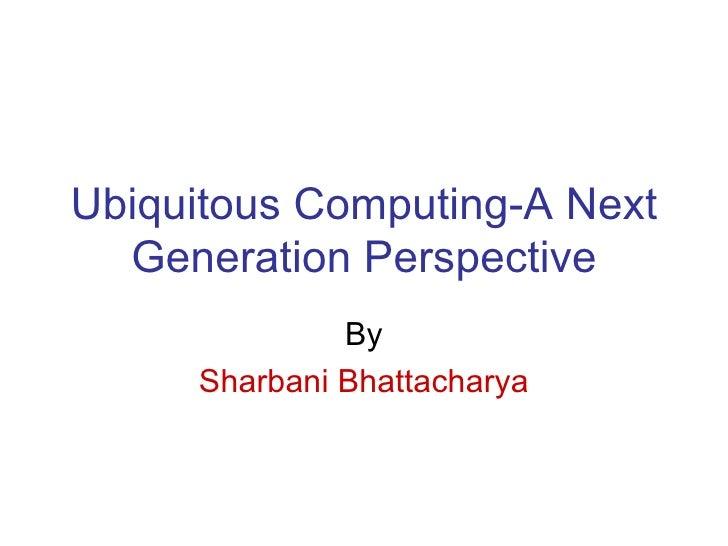 Ubiquitous Computing-A Next Generation Perspective By Sharbani Bhattacharya