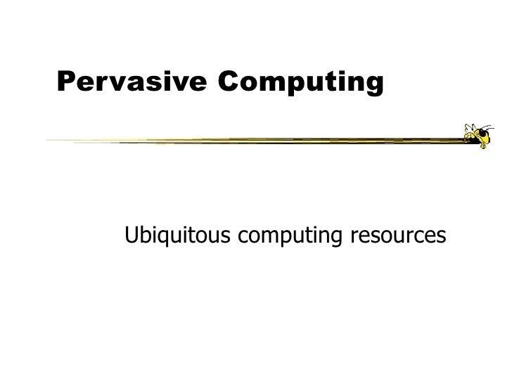 Pervasive Computing Ubiquitous computing resources
