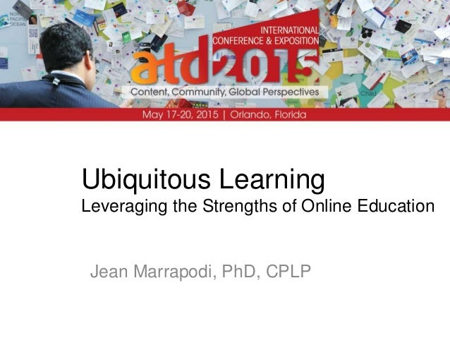 Ubiquitous Learning Leveraging the Strengths of Online Education Jean Marrapodi, PhD, CPLP