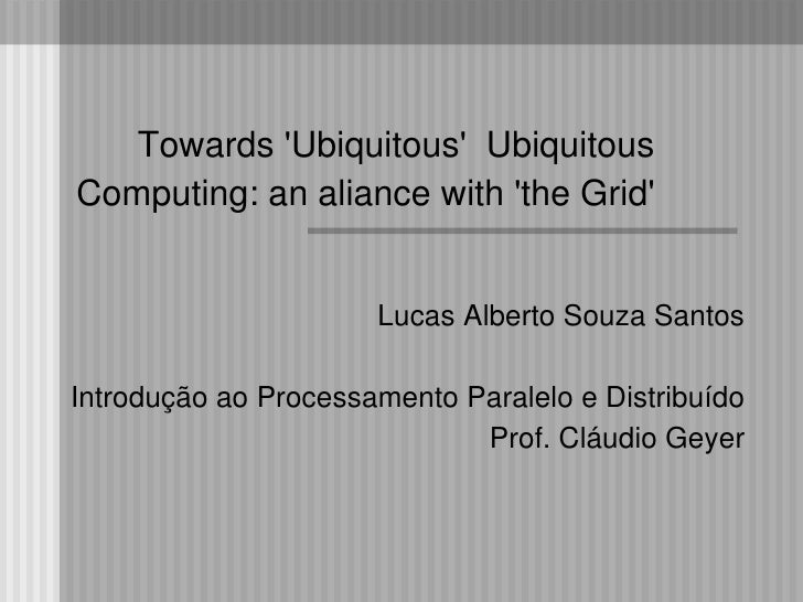 Towards 'Ubiquitous' Ubiquitous Computing: an aliance with 'the Grid'                         Lucas Alberto Souza Santos  ...