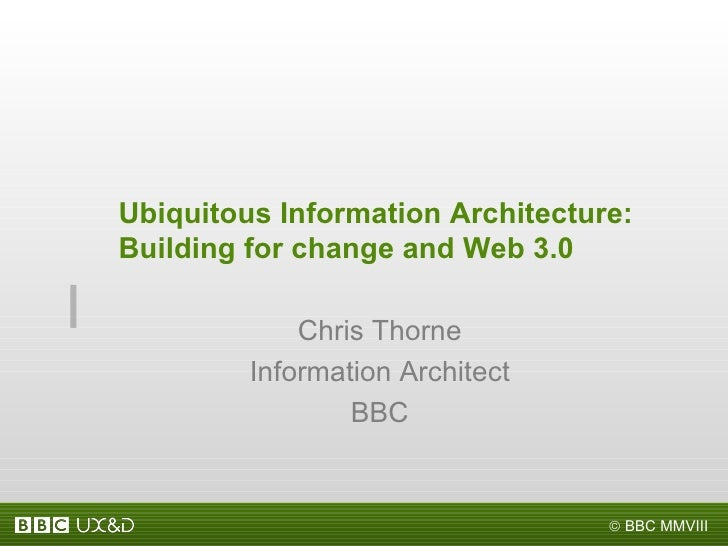 Ubiquitous Information Architecture: Building for change and Web 3.0  Chris Thorne Information Architect BBC