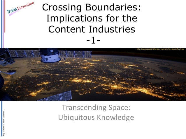 Ray	   Gallon	   &	   Neus	   Lorenzo	    Crossing Boundaries: Implications for the Content Industries -1- Transcending	  ...
