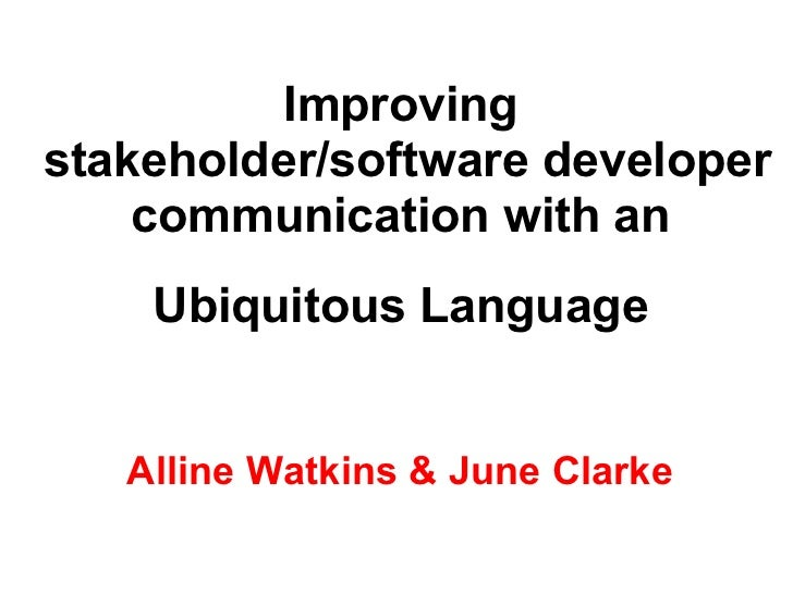 Improving  stakeholder/software developer communication with an  Ubiquitous Language   Alline Watkins & June Clarke