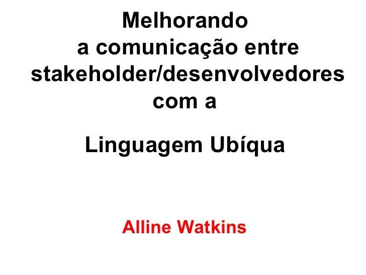 Melhorando  a comunicação entre stakeholder/desenvolvedores com a  Linguagem Ubíqua   Alline Watkins