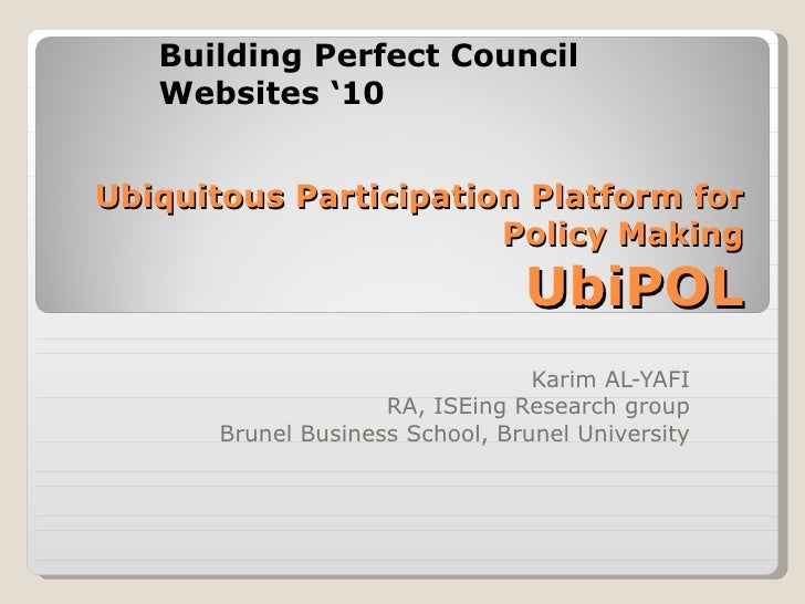 Ubiquitous Participation Platform for Policy Making UbiPOL Karim AL-YAFI RA, ISEing Research group Brunel Business School,...