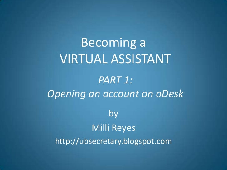 Becoming aVIRTUAL ASSISTANT<br />PART 1: <br />Opening an account on oDesk<br />by<br />Milli Reyes<br />http://ubsecretar...