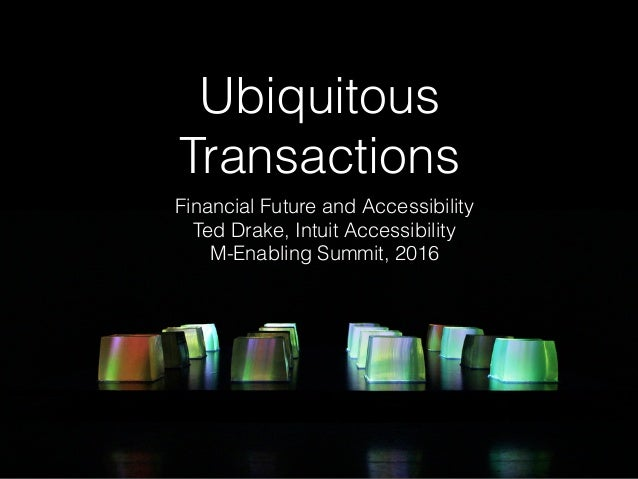 Ubiquitous Transactions Financial Future and Accessibility Ted Drake, Intuit Accessibility M-Enabling Summit, 2016
