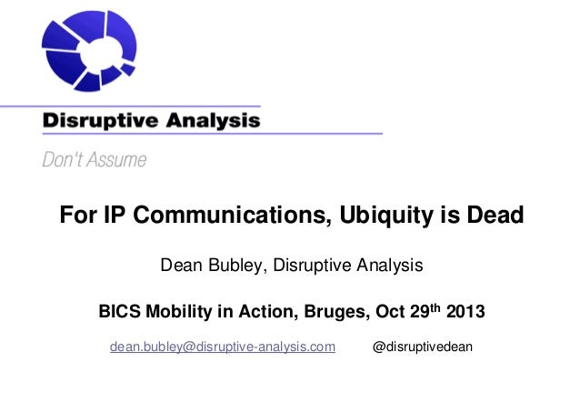 For IP Communications, Ubiquity is Dead Dean Bubley, Disruptive Analysis BICS Mobility in Action, Bruges, Oct 29th 2013 de...