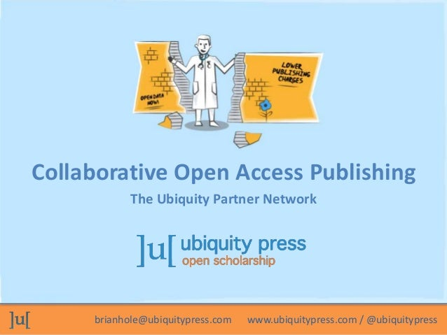 Collaborative Open Access Publishing  The Ubiquity Partner Network  brianhole@ubiquitypress.com www.ubiquitypress.com / @u...