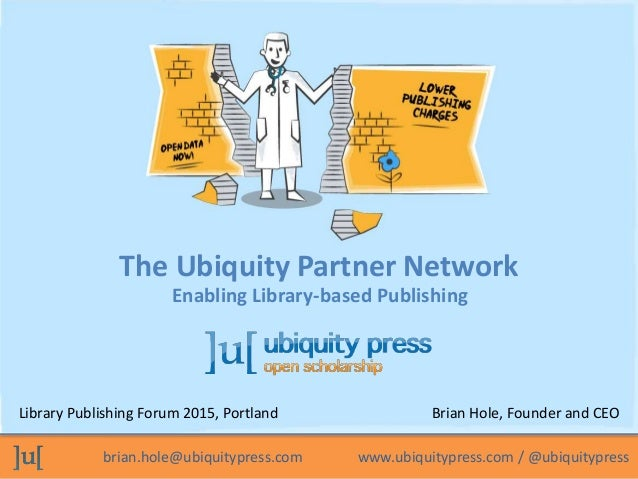 brian.hole@ubiquitypress.com www.ubiquitypress.com / @ubiquitypress The Ubiquity Partner Network Library Publishing Forum ...
