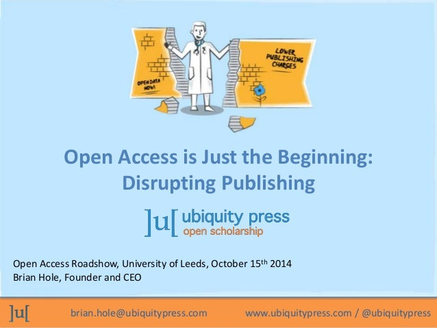 Open Access is Just the Beginning:  Disrupting Publishing  Open Access Roadshow, University of Leeds, October 15th 2014  B...