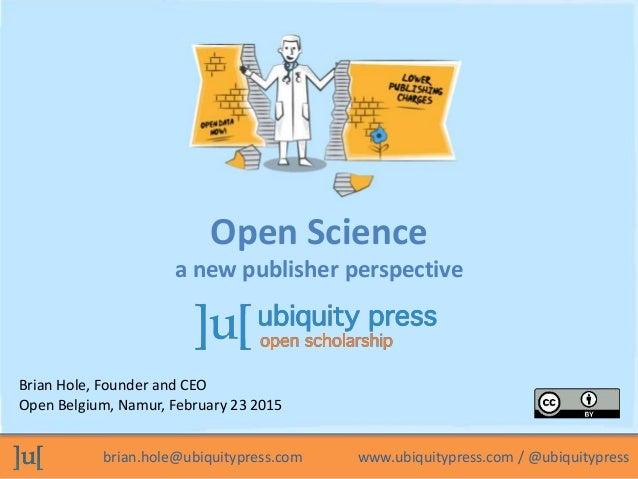 brian.hole@ubiquitypress.com www.ubiquitypress.com / @ubiquitypress Brian Hole, Founder and CEO Open Belgium, Namur, Febru...
