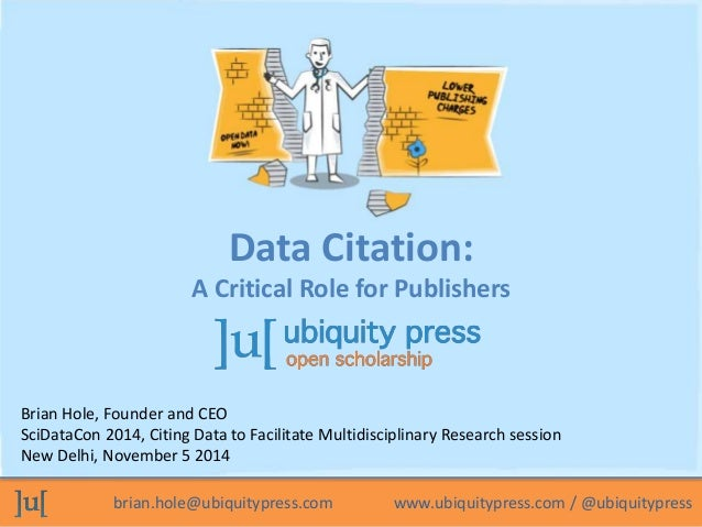 Data Citation:  A Critical Role for Publishers  Brian Hole, Founder and CEO  SciDataCon 2014, Citing Data to Facilitate Mu...