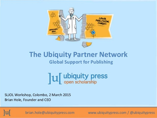 brian.hole@ubiquitypress.com www.ubiquitypress.com / @ubiquitypress SLJOL Workshop, Colombo, 2 March 2015 Brian Hole, Foun...