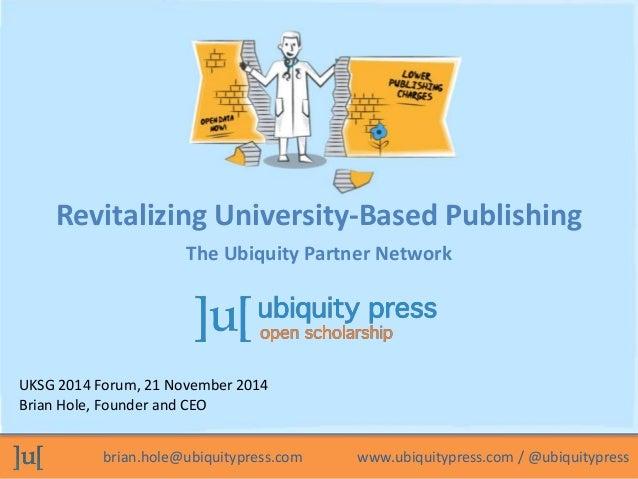 brian.hole@ubiquitypress.com www.ubiquitypress.com / @ubiquitypress UKSG 2014 Forum, 21 November 2014 Brian Hole, Founder ...