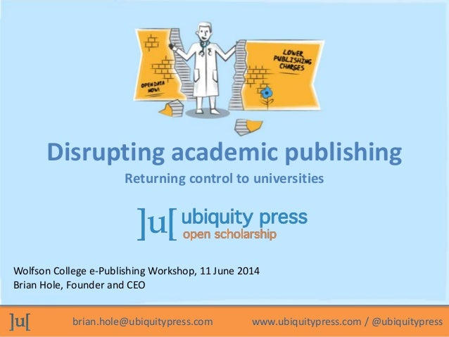 Disrupting academic publishing  Returning control to universities  Wolfson College e-Publishing Workshop, 11 June 2014  Br...