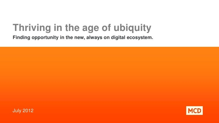 Thriving in the age of ubiquityFinding opportunity in the new, always on digital ecosystem.July 2012