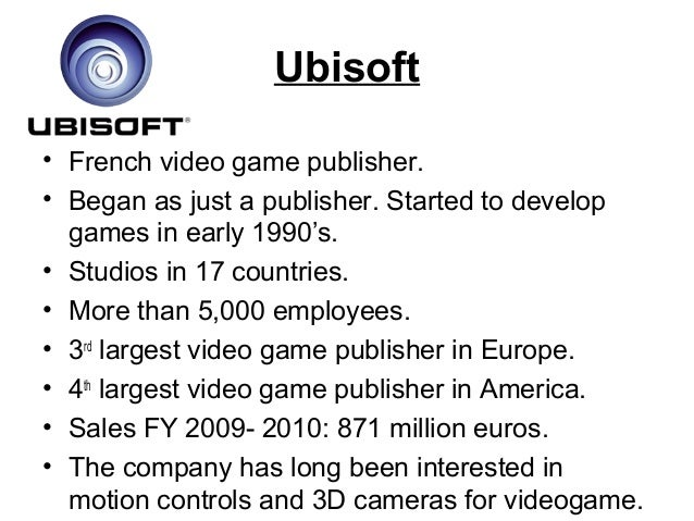 Ubisoft • French video game publisher. • Began as just a publisher. Started to develop games in early 1990's. • Studios in...